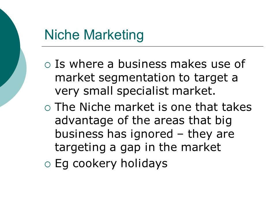 Niche Marketing Is where a business makes use of market segmentation to target a very small specialist market.
