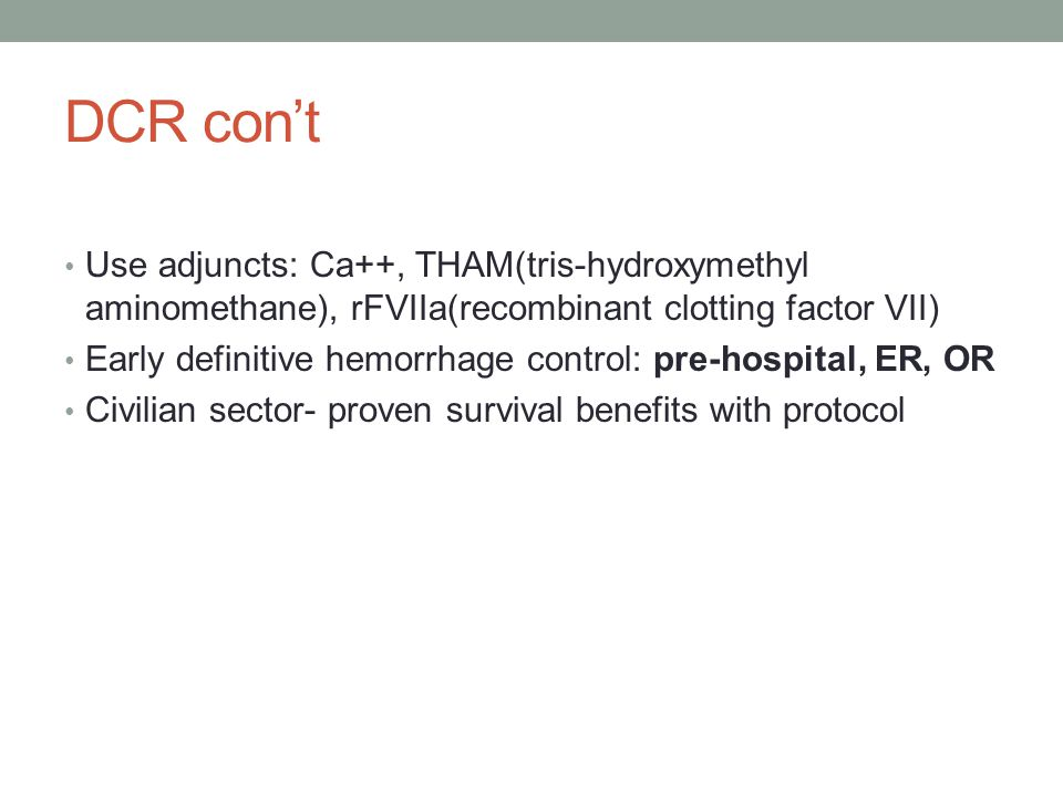DCR con't Use adjuncts: Ca++, THAM(tris-hydroxymethyl aminomethane), rFVIIa(recombinant clotting factor VII)