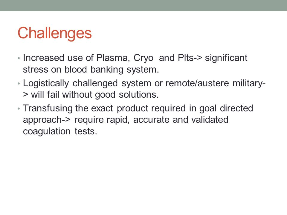 Challenges Increased use of Plasma, Cryo and Plts-> significant stress on blood banking system.