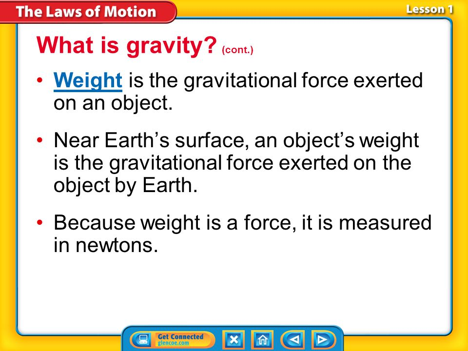What is gravity (cont.) Weight is the gravitational force exerted on an object.