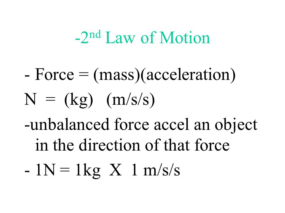 -2nd Law of Motion Force = (mass)(acceleration) N = (kg) (m/s/s) -unbalanced force accel an object in the direction of that force.
