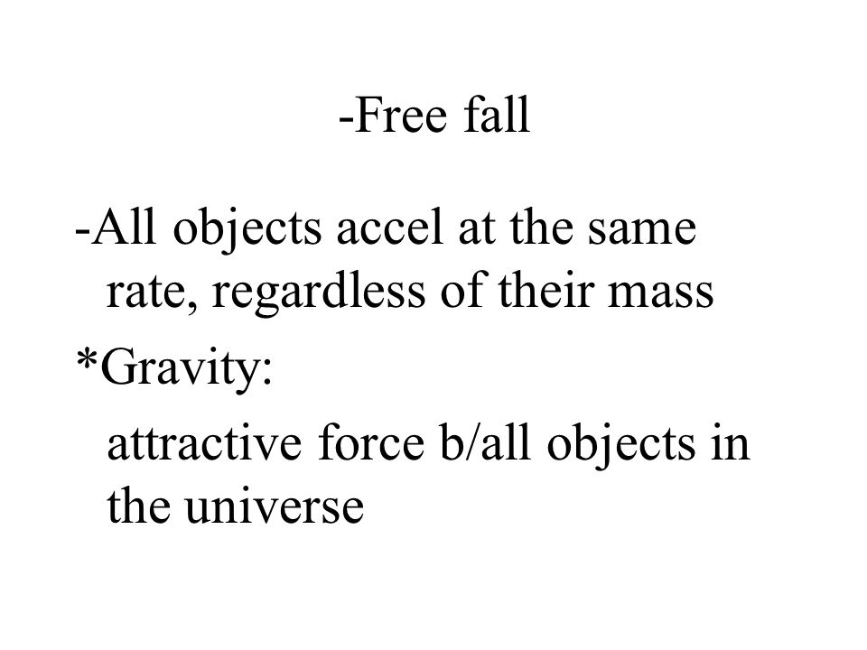 -Free fall -All objects accel at the same rate, regardless of their mass.
