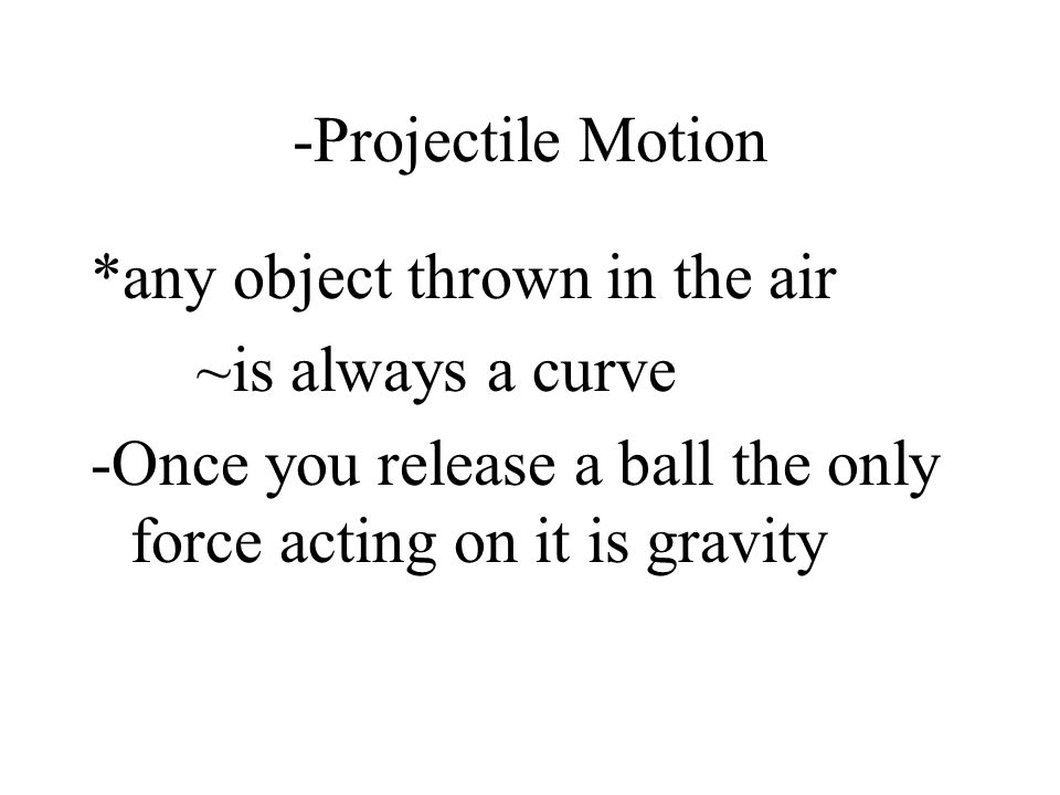 -Projectile Motion *any object thrown in the air. ~is always a curve.