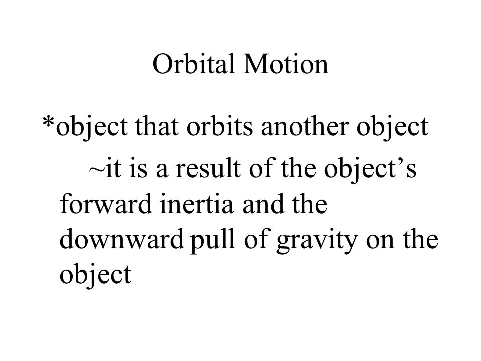 Orbital Motion *object that orbits another object.