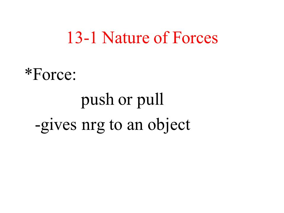 13-1 Nature of Forces *Force: push or pull -gives nrg to an object