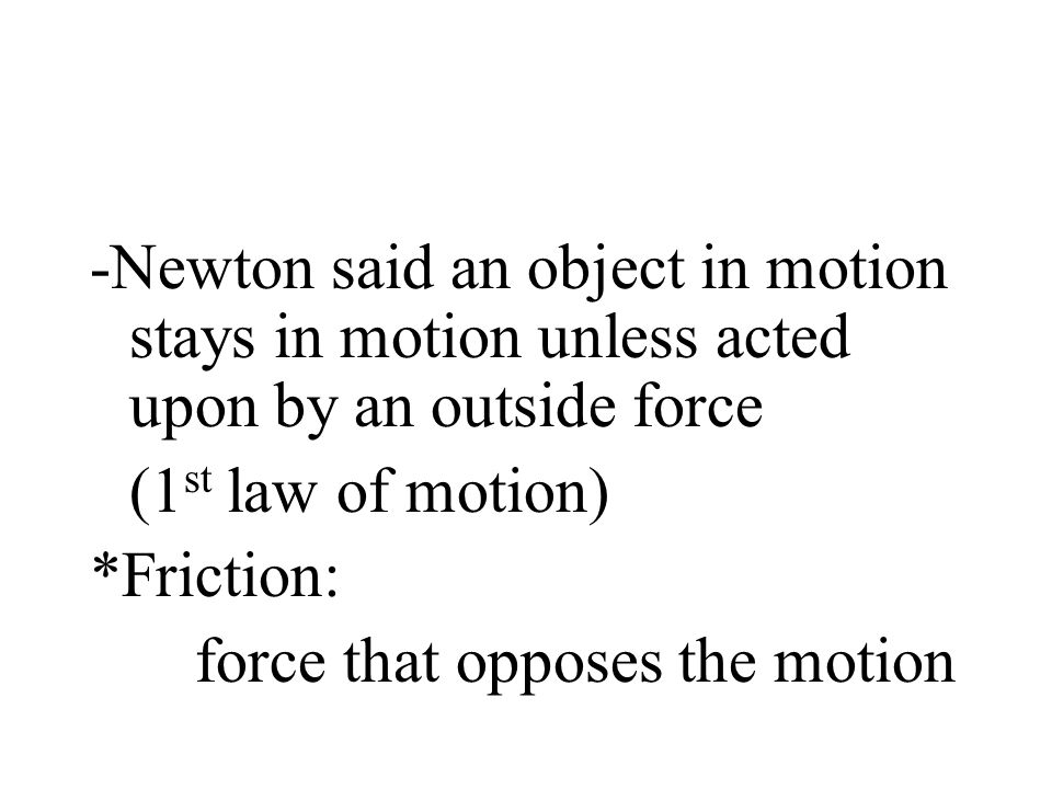 -Newton said an object in motion stays in motion unless acted upon by an outside force