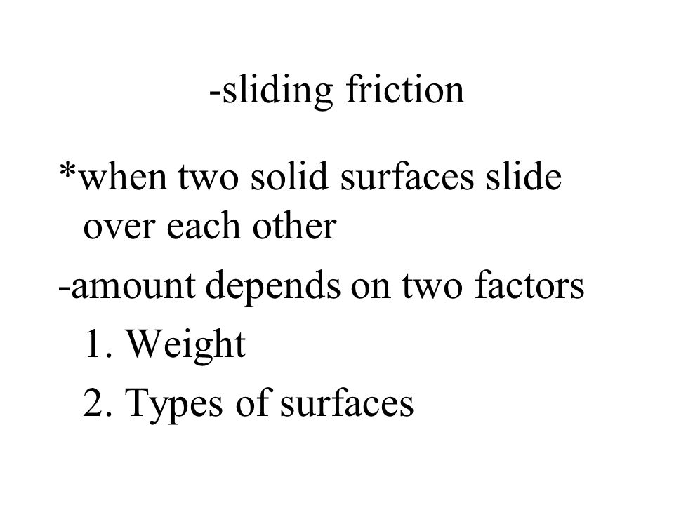 -sliding friction *when two solid surfaces slide over each other. -amount depends on two factors. 1. Weight.