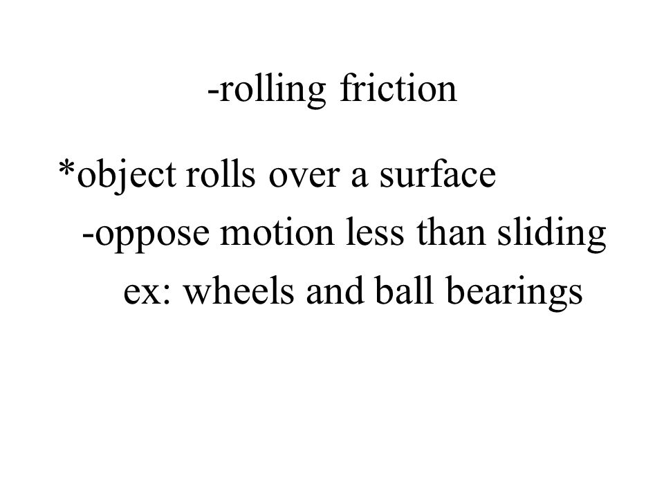 -rolling friction *object rolls over a surface. -oppose motion less than sliding.