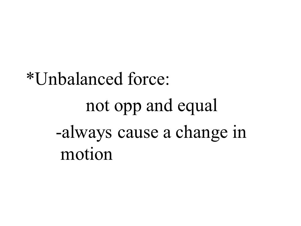 *Unbalanced force: not opp and equal -always cause a change in motion
