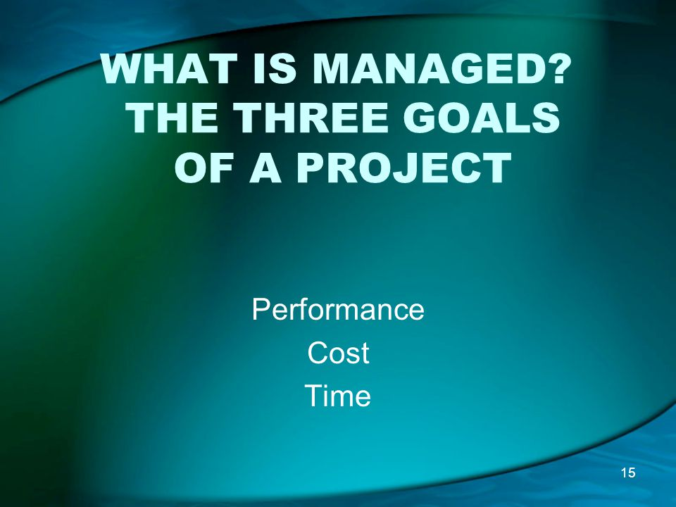 WHAT IS MANAGED THE THREE GOALS OF A PROJECT