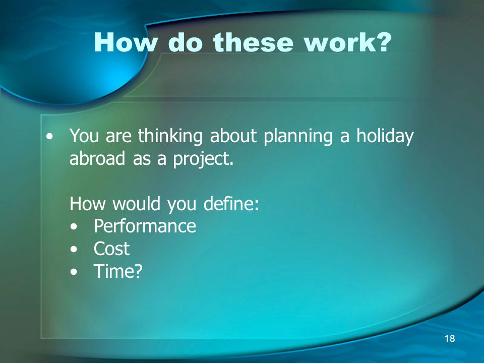 How do these work You are thinking about planning a holiday abroad as a project. How would you define: