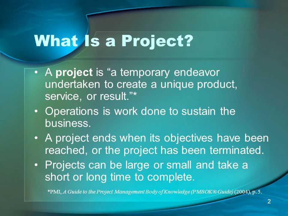 What Is a Project A project is a temporary endeavor undertaken to create a unique product, service, or result. *