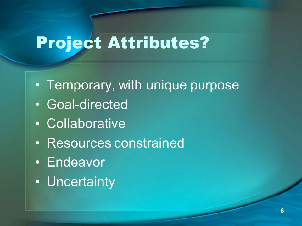 Project Attributes Temporary, with unique purpose Goal-directed