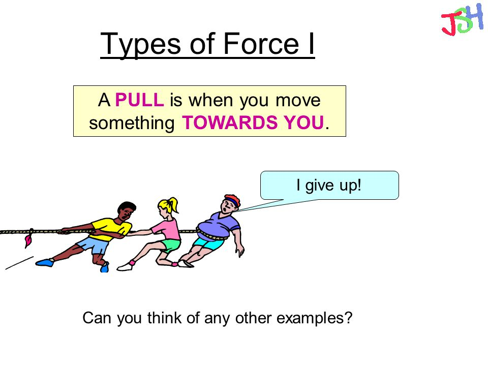 Types of Force I A PULL is when you move something TOWARDS YOU.