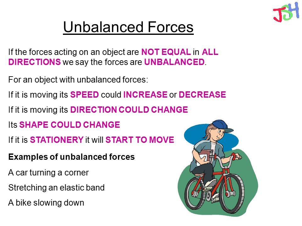 Unbalanced Forces If the forces acting on an object are NOT EQUAL in ALL DIRECTIONS we say the forces are UNBALANCED.