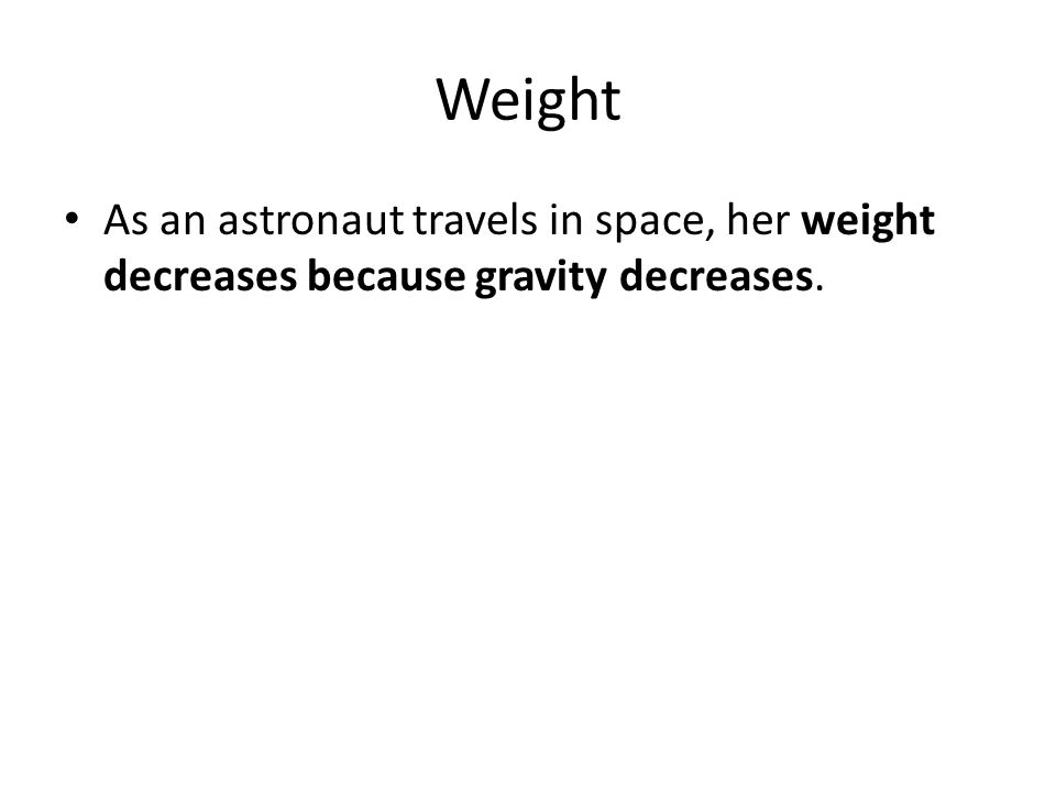 Weight As an astronaut travels in space, her weight decreases because gravity decreases.