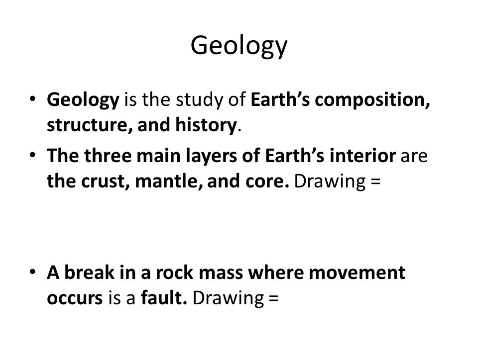 Geology Geology is the study of Earth's composition, structure, and history.