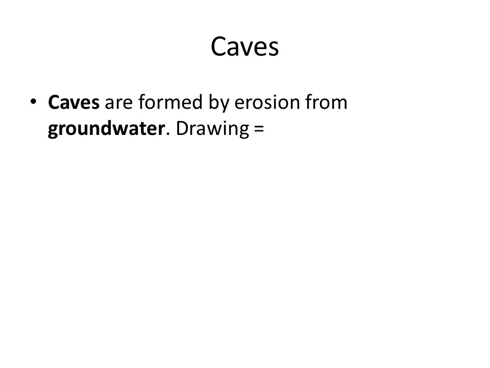 Caves Caves are formed by erosion from groundwater. Drawing =
