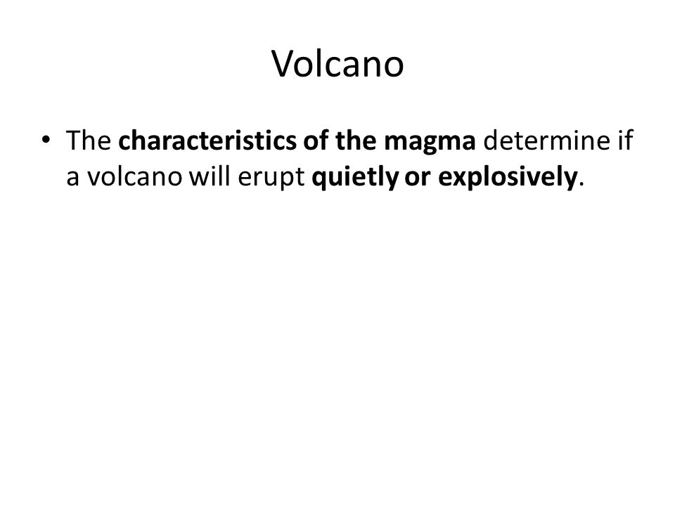Volcano The characteristics of the magma determine if a volcano will erupt quietly or explosively.