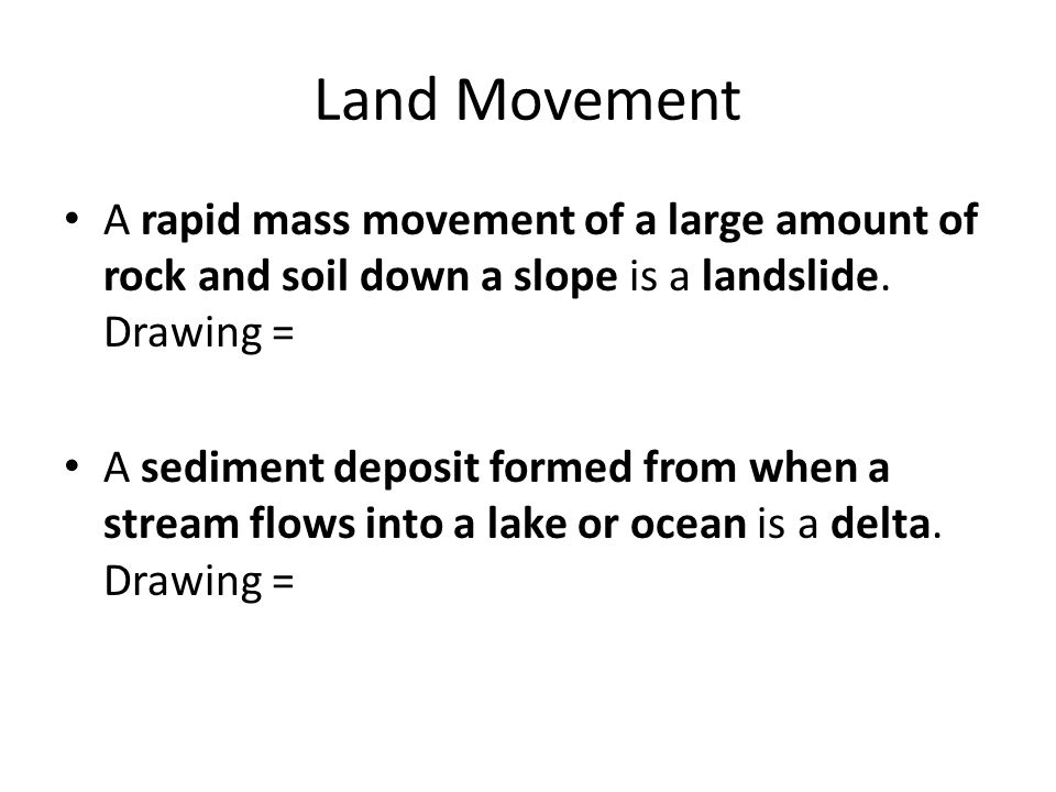 Land Movement A rapid mass movement of a large amount of rock and soil down a slope is a landslide. Drawing =