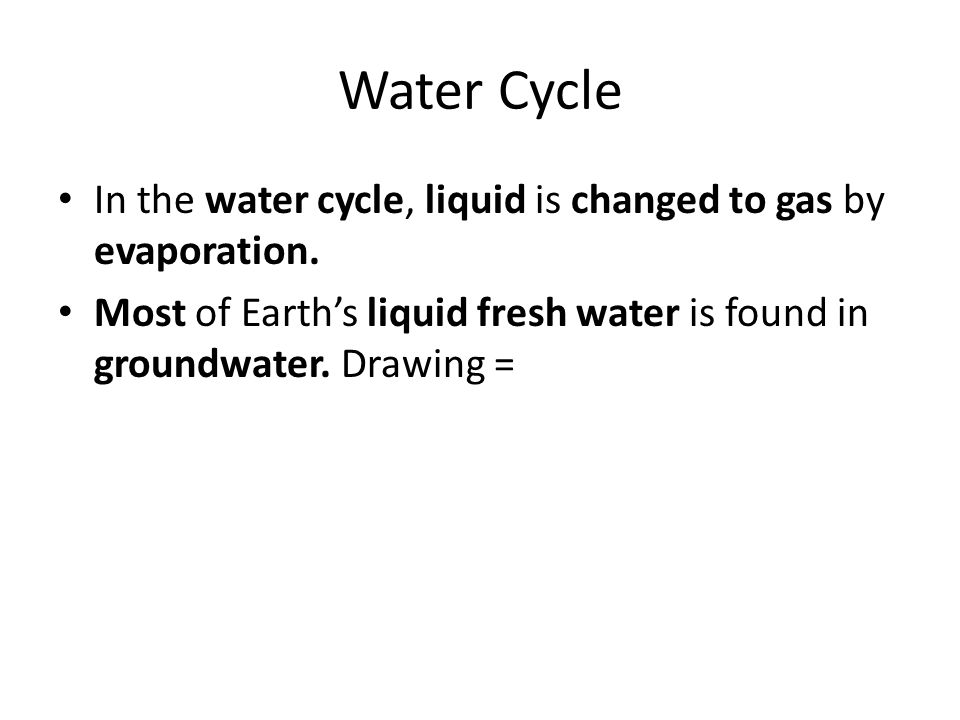 Water Cycle In the water cycle, liquid is changed to gas by evaporation.