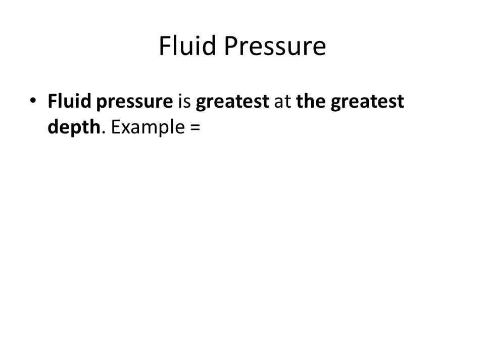 Fluid Pressure Fluid pressure is greatest at the greatest depth. Example =