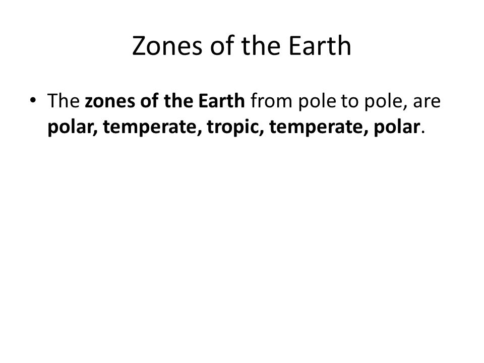 Zones of the Earth The zones of the Earth from pole to pole, are polar, temperate, tropic, temperate, polar.