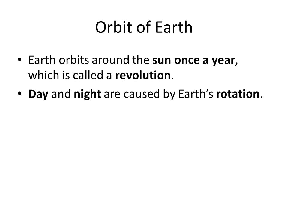 Orbit of Earth Earth orbits around the sun once a year, which is called a revolution.