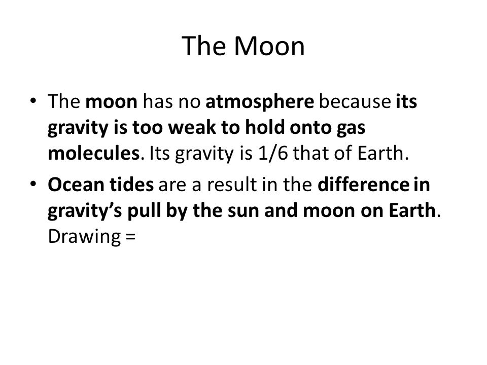 The Moon The moon has no atmosphere because its gravity is too weak to hold onto gas molecules. Its gravity is 1/6 that of Earth.