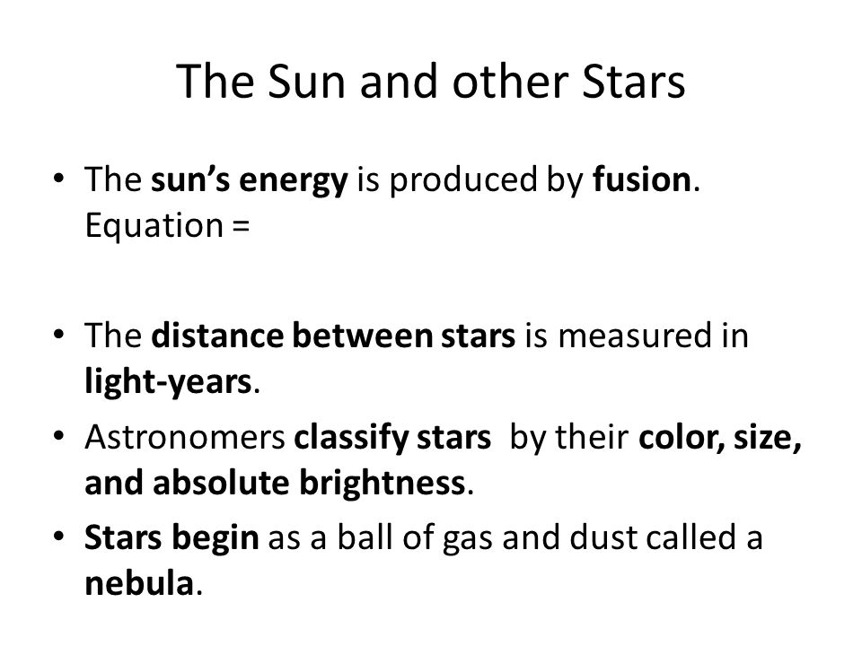 The Sun and other Stars The sun's energy is produced by fusion. Equation = The distance between stars is measured in light-years.