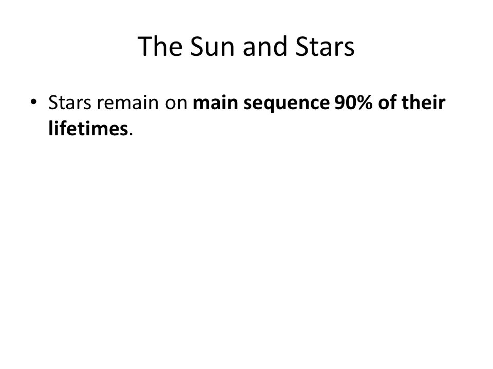 The Sun and Stars Stars remain on main sequence 90% of their lifetimes.