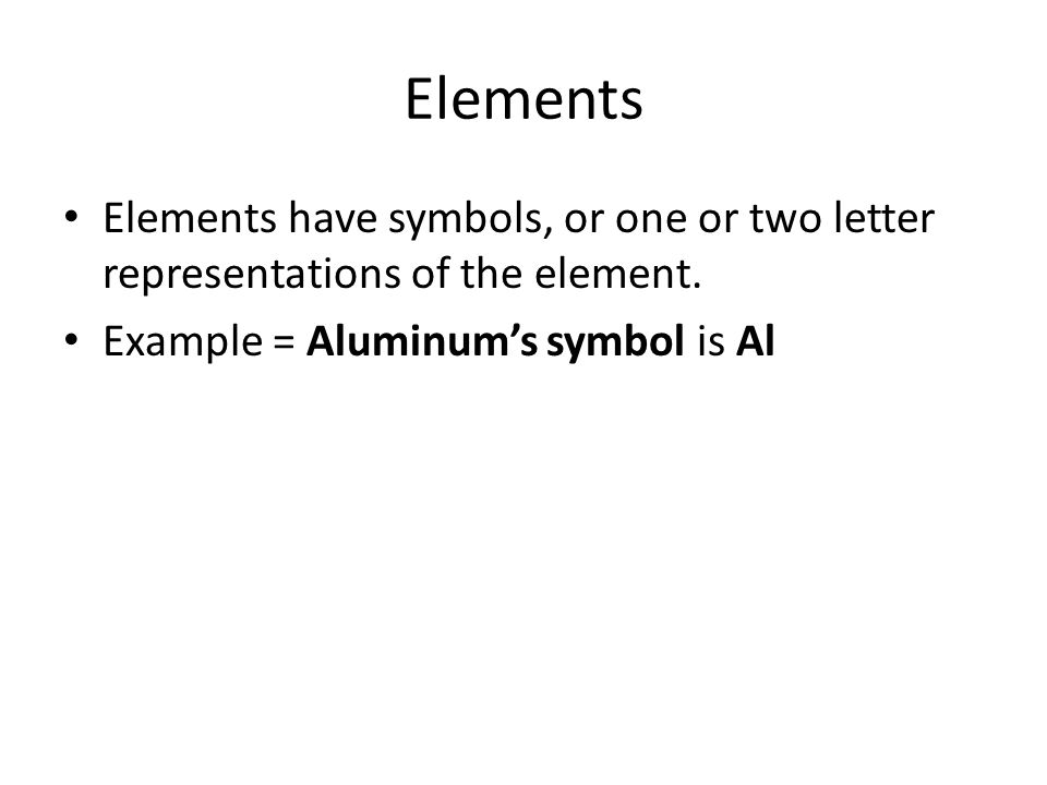 Elements Elements have symbols, or one or two letter representations of the element.