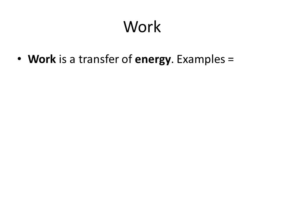 Work Work is a transfer of energy. Examples =