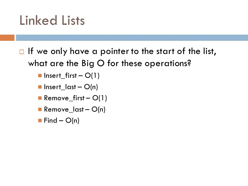 Linked Lists If we only have a pointer to the start of the list, what are the Big O for these operations
