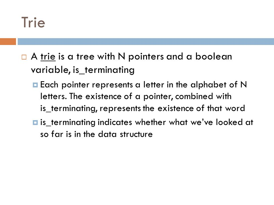 Trie A trie is a tree with N pointers and a boolean variable, is_terminating.