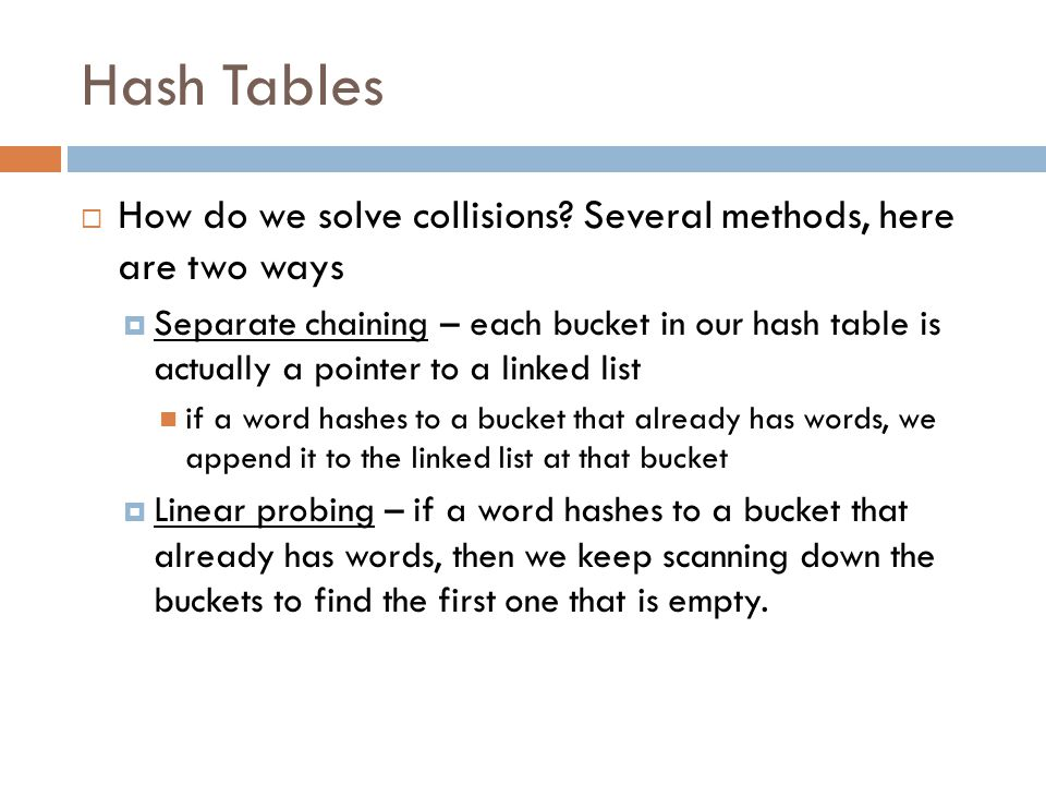 Hash Tables How do we solve collisions Several methods, here are two ways.