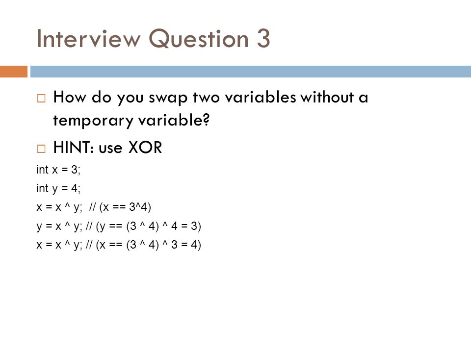 Interview Question 3 How do you swap two variables without a temporary variable HINT: use XOR. int x = 3;
