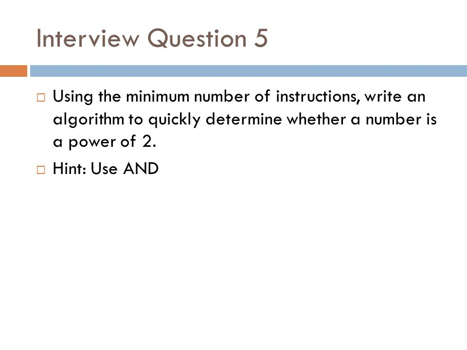 Interview Question 5 Using the minimum number of instructions, write an algorithm to quickly determine whether a number is a power of 2.