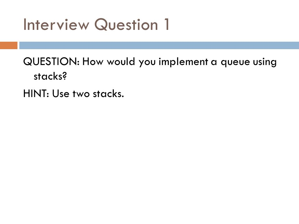 Interview Question 1 QUESTION: How would you implement a queue using stacks HINT: Use two stacks.