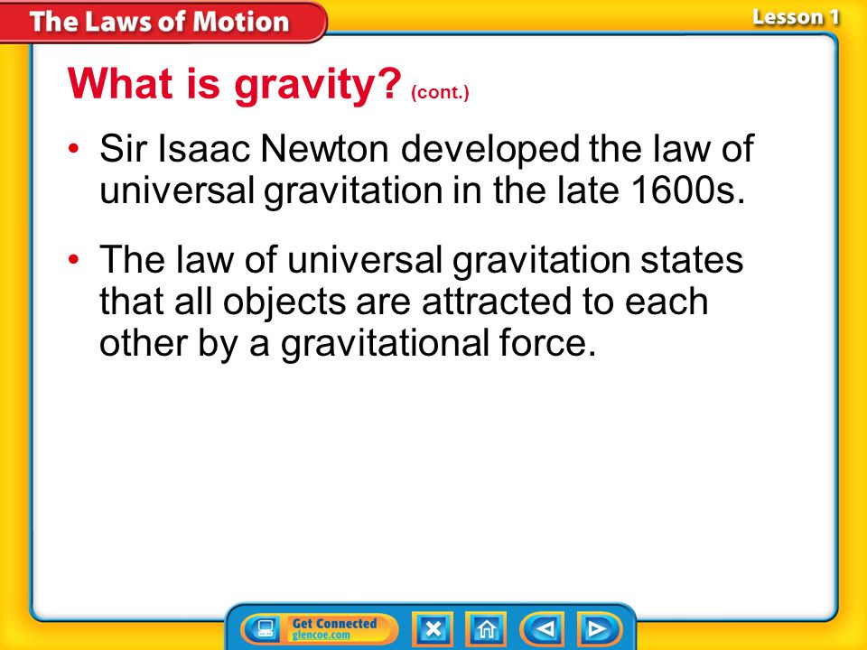What is gravity (cont.) Sir Isaac Newton developed the law of universal gravitation in the late 1600s.