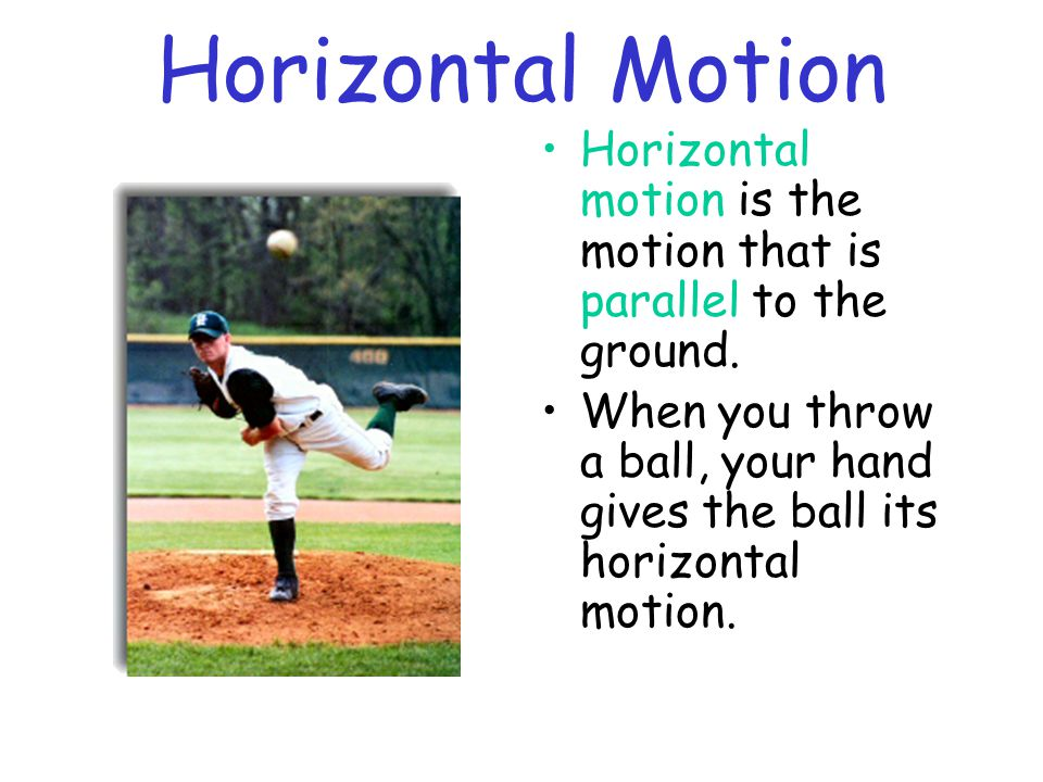 Horizontal Motion Horizontal motion is the motion that is parallel to the ground.