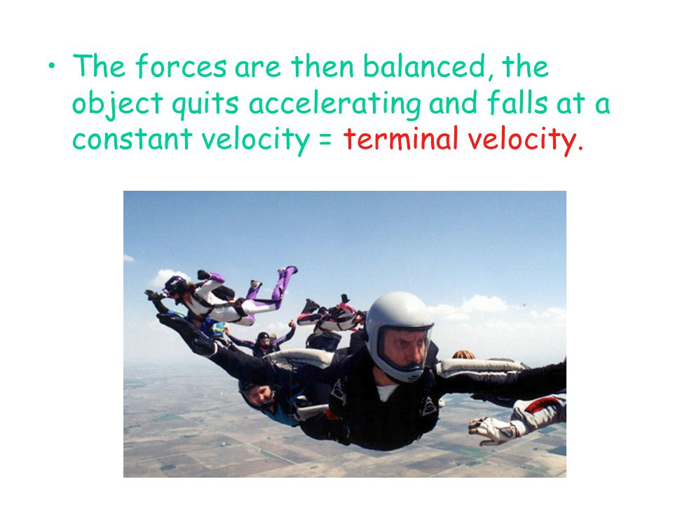 The forces are then balanced, the object quits accelerating and falls at a constant velocity = terminal velocity.