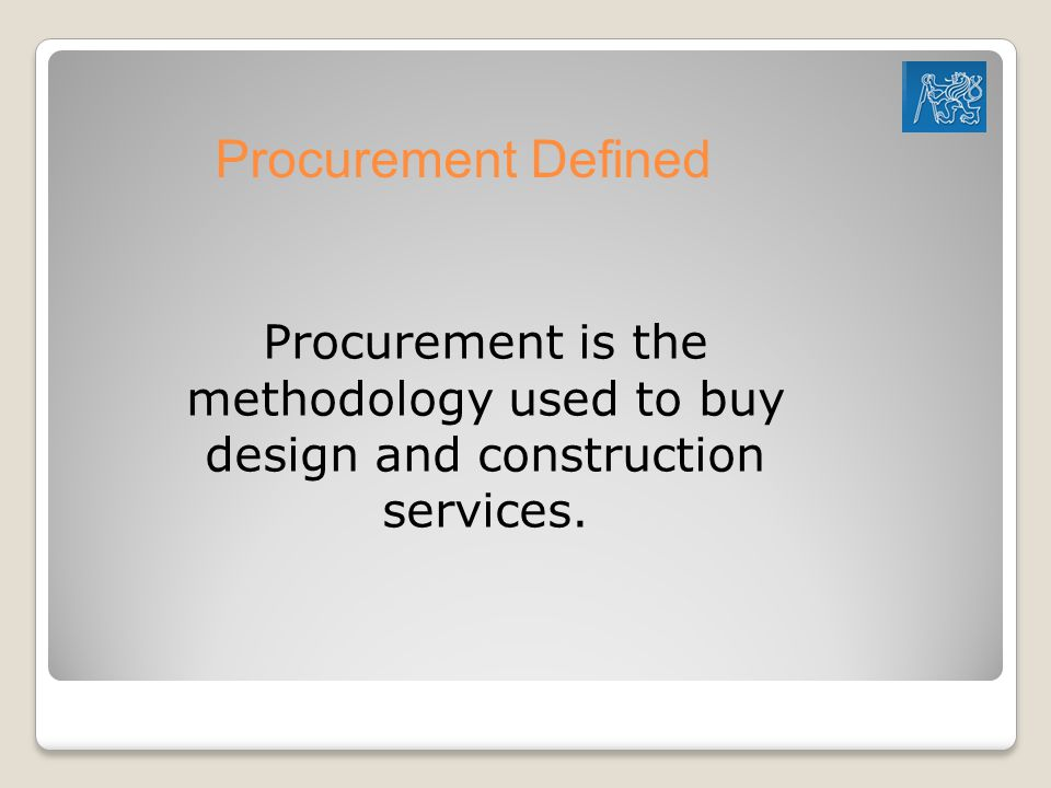 Procurement Defined Procurement is the methodology used to buy design and construction services.