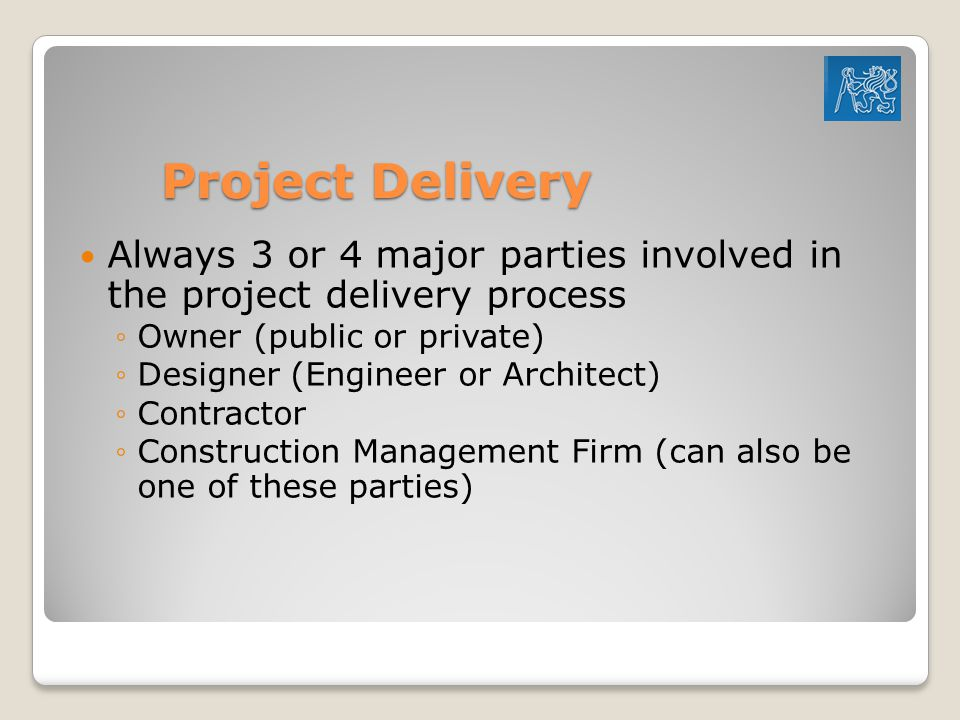 Project Delivery Always 3 or 4 major parties involved in the project delivery process. Owner (public or private)