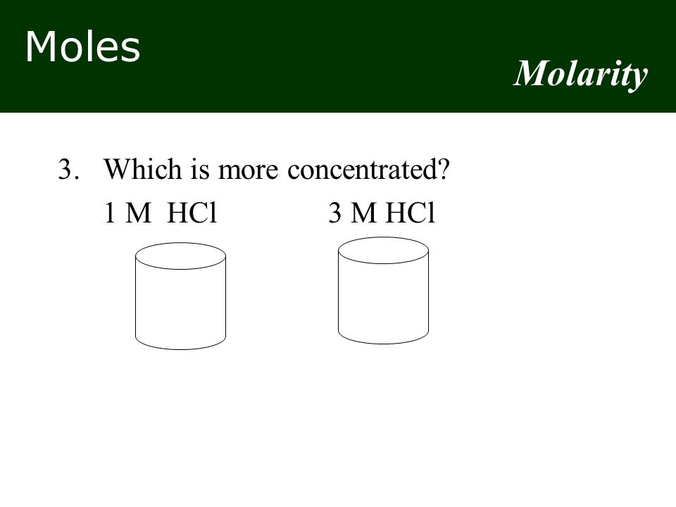 Molarity 3. Which is more concentrated 1 M HCl 3 M HCl