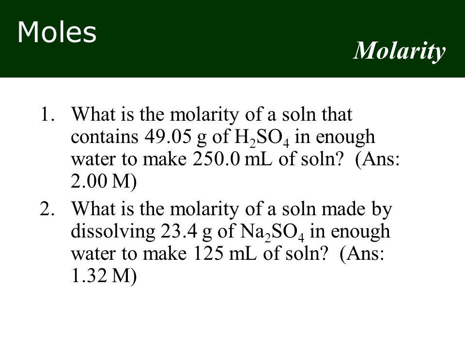 Molarity 1. What is the molarity of a soln that contains 49.05 g of H2SO4 in enough water to make 250.0 mL of soln (Ans: 2.00 M)