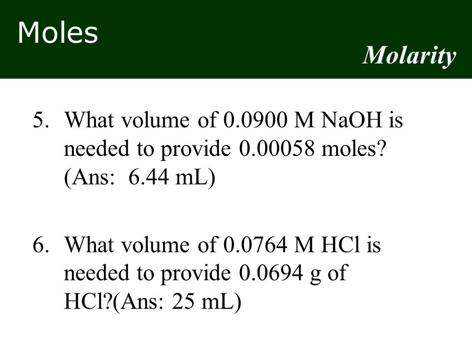 Molarity 5. What volume of 0.0900 M NaOH is needed to provide 0.00058 moles (Ans: 6.44 mL)