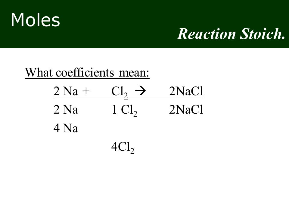 Reaction Stoich. What coefficients mean: 2 Na + Cl2  2NaCl