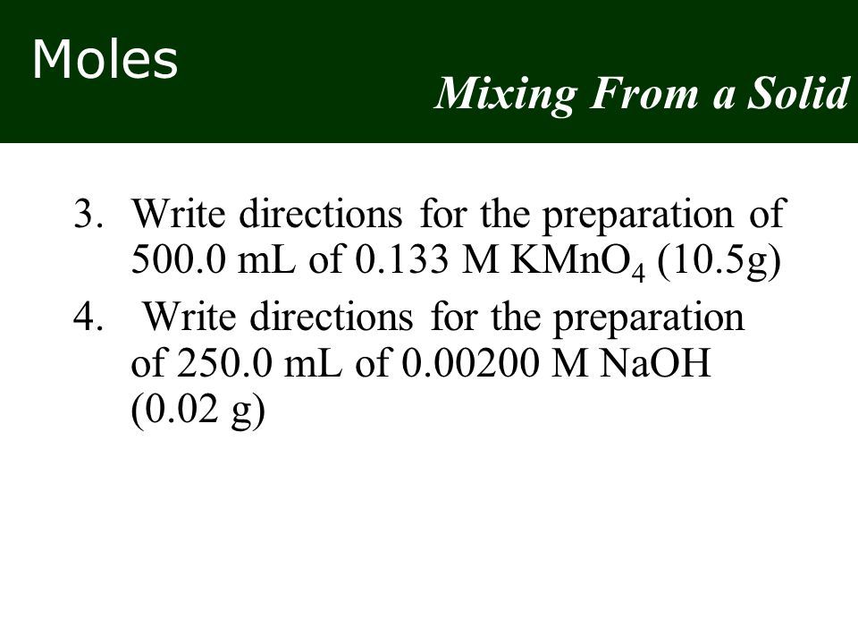 Mixing From a Solid 3. Write directions for the preparation of 500.0 mL of 0.133 M KMnO4 (10.5g)