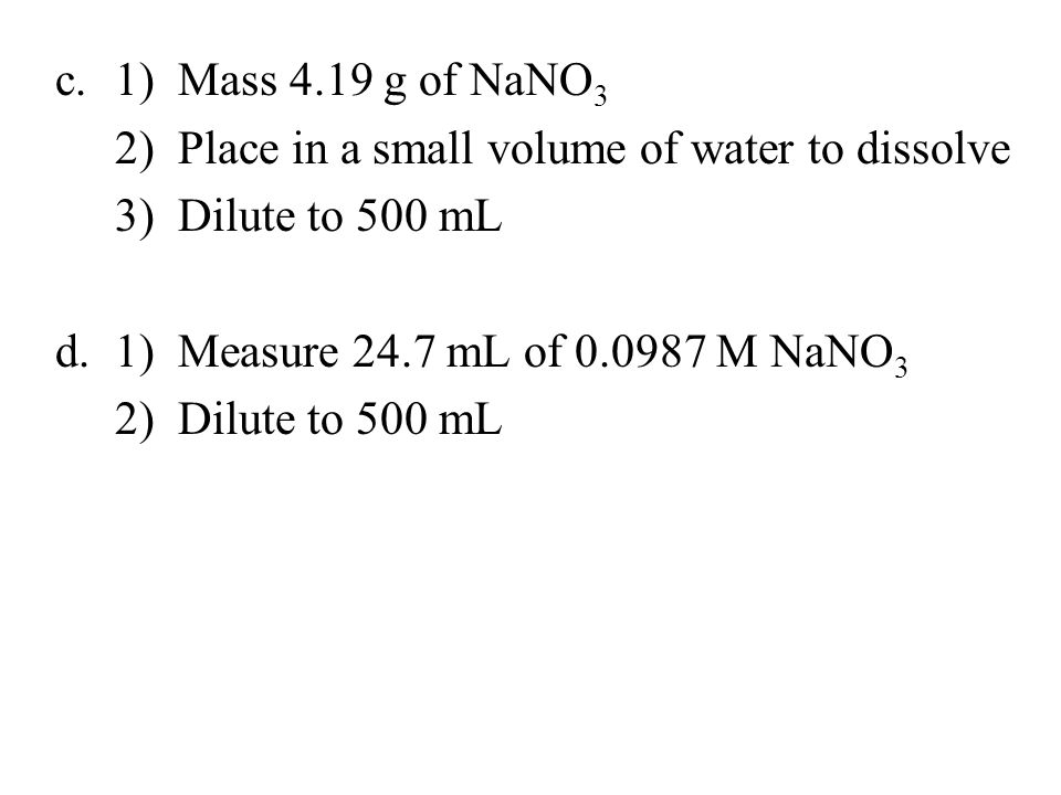 1) Mass 4.19 g of NaNO3 2) Place in a small volume of water to dissolve. 3) Dilute to 500 mL. 1) Measure 24.7 mL of 0.0987 M NaNO3.